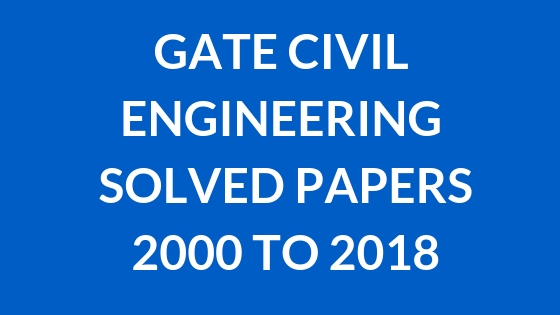 GATE CIVIL ENGINEERING SOLVED PAPERS 2000 - 2018